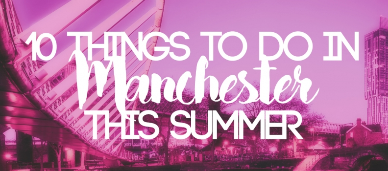 10 Things To Do in Manchester This Summer